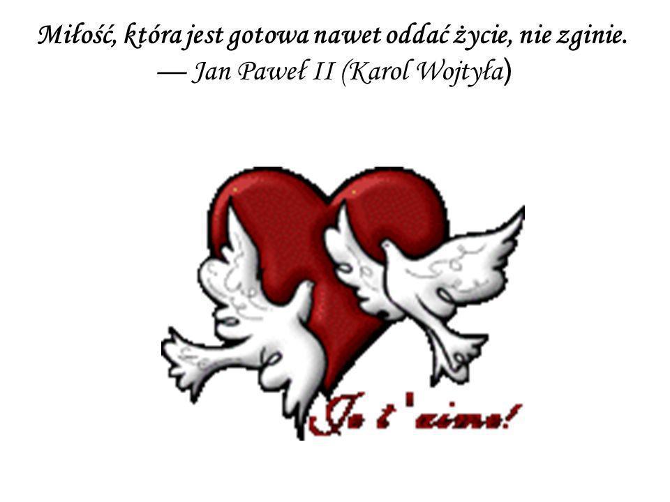 Miłość, która jest gotowa nawet oddać życie, nie zginie. Jan Paweł II (Karol Wojtyła )