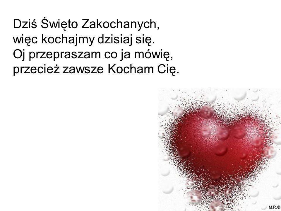 Dziś Święto Zakochanych, więc kochajmy dzisiaj się. Oj przepraszam co ja mówię, przecież zawsze Kocham Cię.