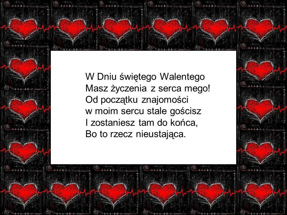 W Dniu świętego Walentego Masz życzenia z serca mego! Od początku znajomości w moim sercu stale gościsz I zostaniesz tam do końca, Bo to rzecz nieusta