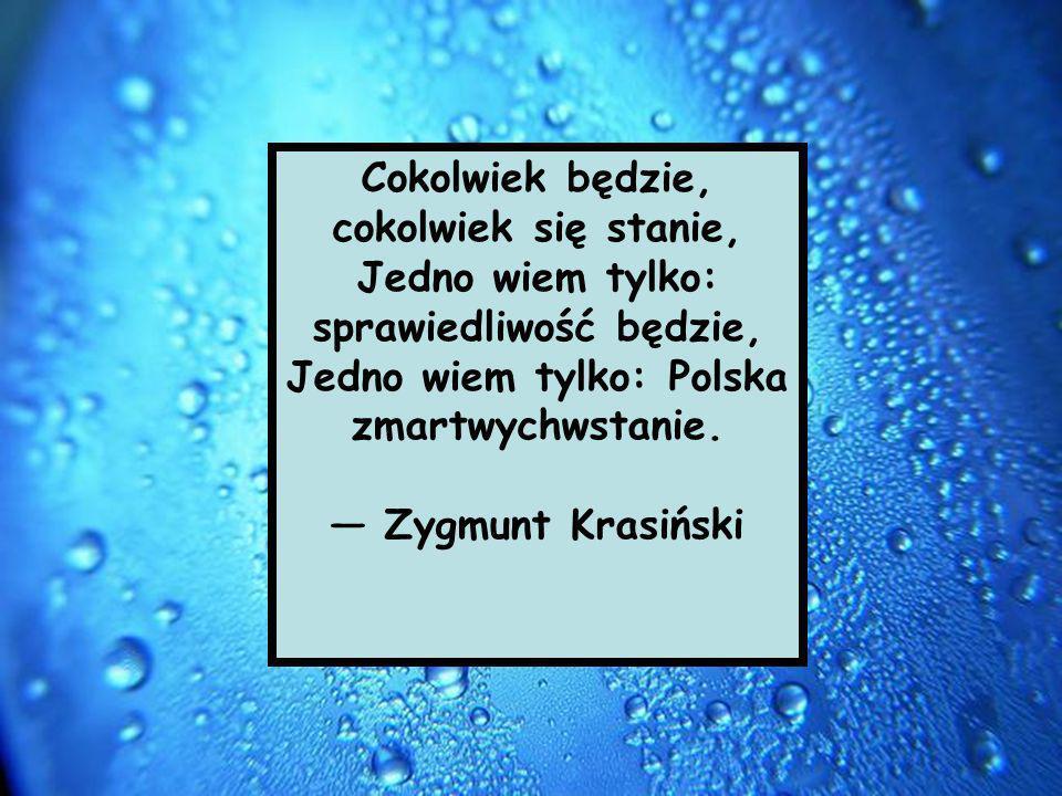 Cokolwiek będzie, cokolwiek się stanie, Jedno wiem tylko: sprawiedliwość będzie, Jedno wiem tylko: Polska zmartwychwstanie. Zygmunt Krasiński