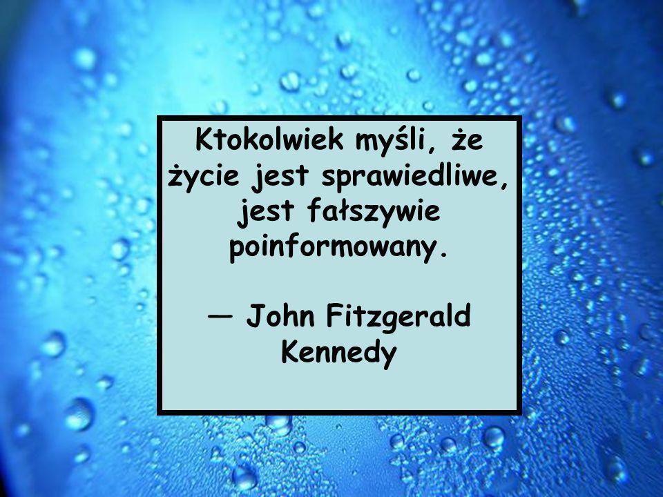 Ktokolwiek myśli, że życie jest sprawiedliwe, jest fałszywie poinformowany. John Fitzgerald Kennedy