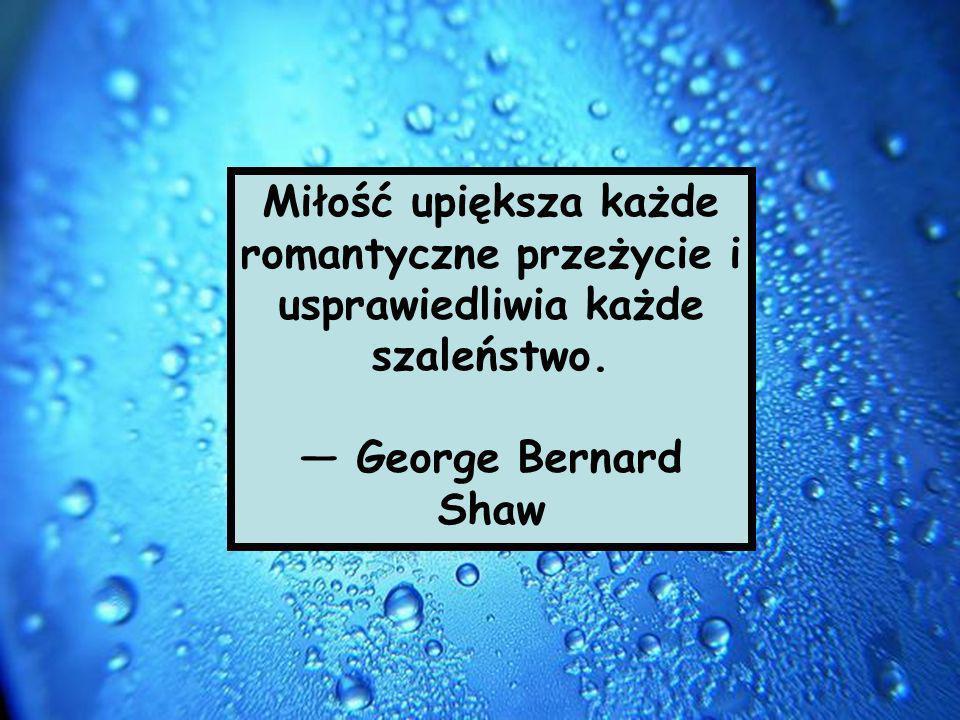 Miłość upiększa każde romantyczne przeżycie i usprawiedliwia każde szaleństwo. George Bernard Shaw