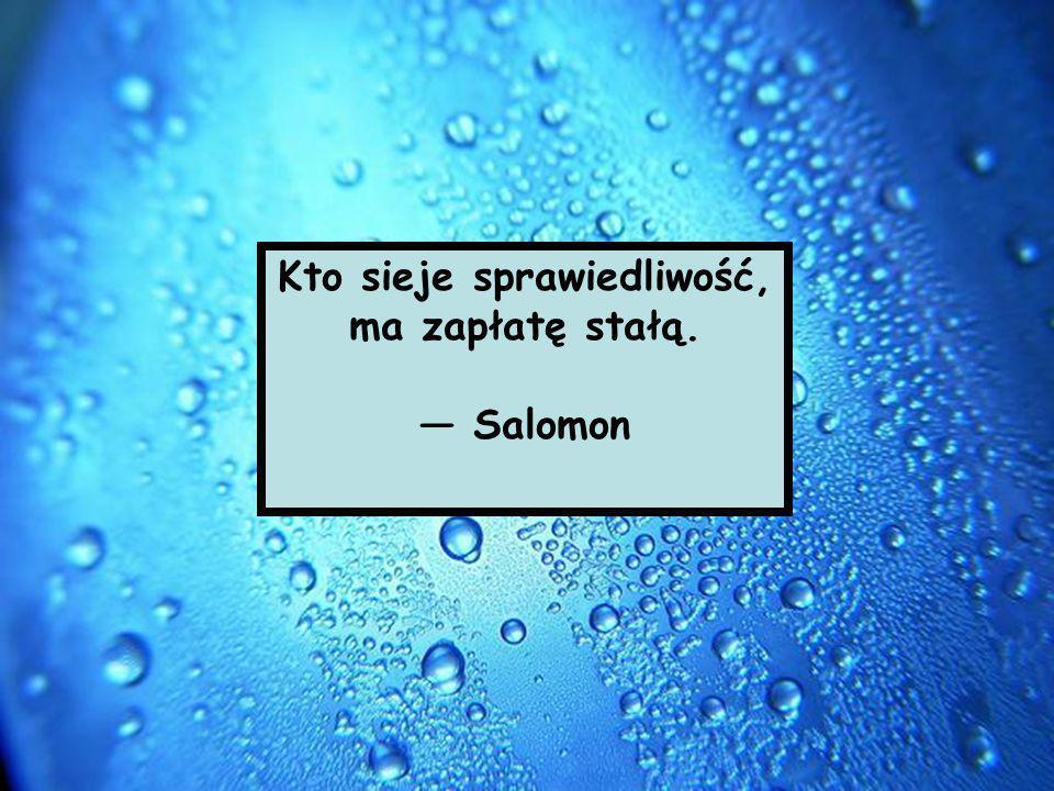 Kto sieje sprawiedliwość, ma zapłatę stałą. Salomon