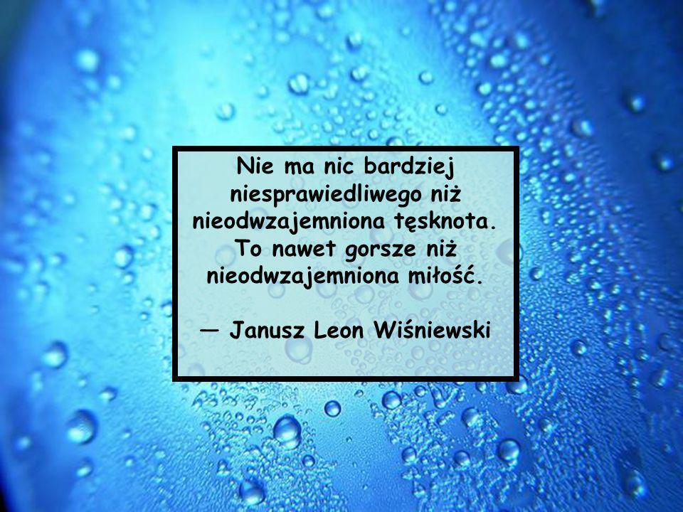 Nie ma nic bardziej niesprawiedliwego niż nieodwzajemniona tęsknota. To nawet gorsze niż nieodwzajemniona miłość. Janusz Leon Wiśniewski