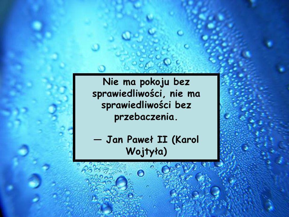 Nie ma pokoju bez sprawiedliwości, nie ma sprawiedliwości bez przebaczenia. Jan Paweł II (Karol Wojtyła)