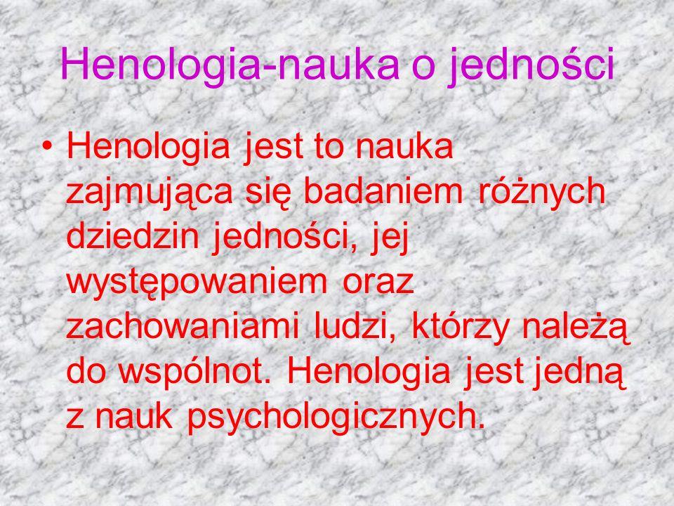 Henologia-nauka o jedności Henologia jest to nauka zajmująca się badaniem różnych dziedzin jedności, jej występowaniem oraz zachowaniami ludzi, którzy