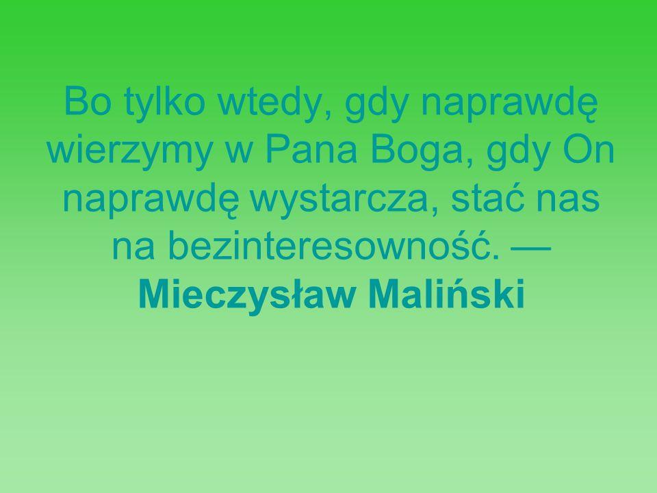 Bo tylko wtedy, gdy naprawdę wierzymy w Pana Boga, gdy On naprawdę wystarcza, stać nas na bezinteresowność. Mieczysław Maliński
