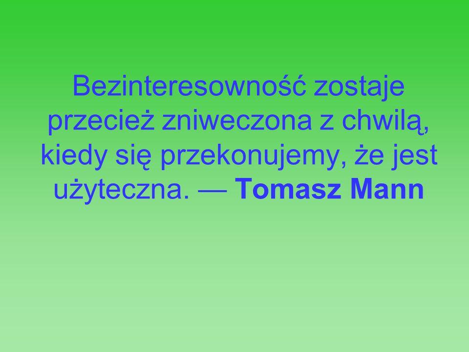 Bezinteresowność zostaje przecież zniweczona z chwilą, kiedy się przekonujemy, że jest użyteczna. Tomasz Mann