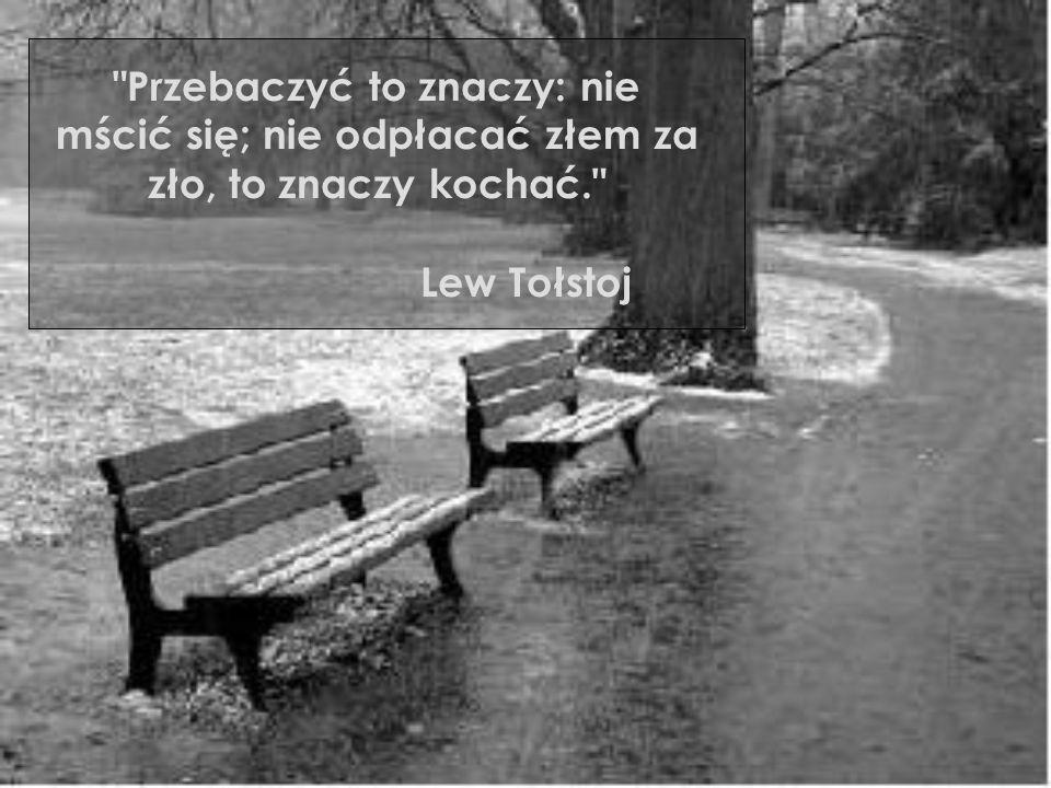 Przebaczyć to znaczy: nie mścić się; nie odpłacać złem za zło, to znaczy kochać. Lew Tołstoj