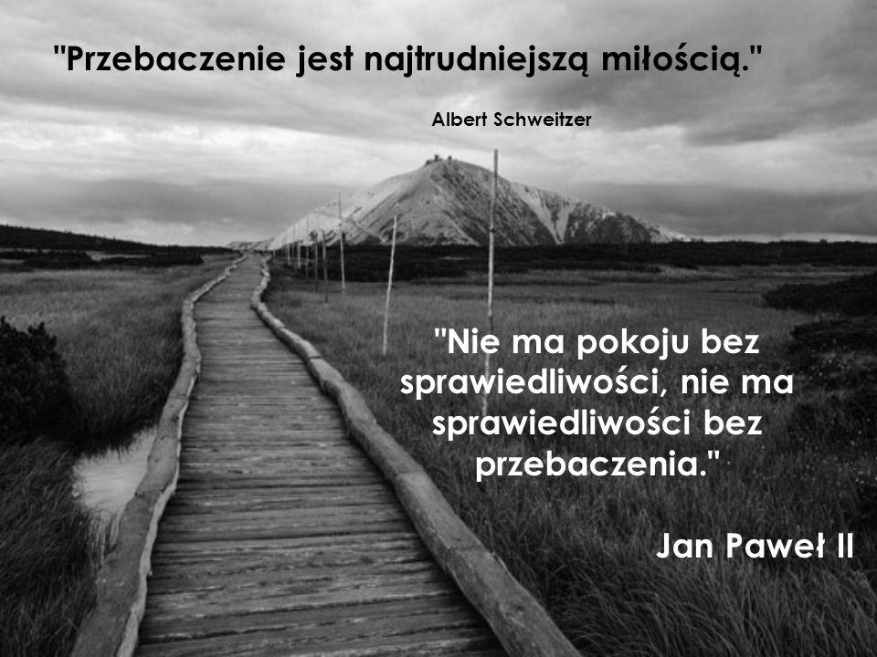 Nie ma pokoju bez sprawiedliwości, nie ma sprawiedliwości bez przebaczenia. Jan Paweł II Przebaczenie jest najtrudniejszą miłością. Albert Schweitzer