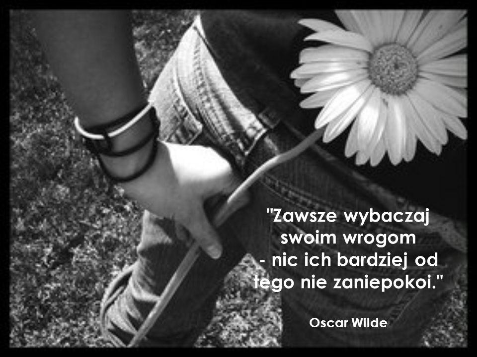 Zawsze wybaczaj swoim wrogom - nic ich bardziej od tego nie zaniepokoi. Oscar Wilde