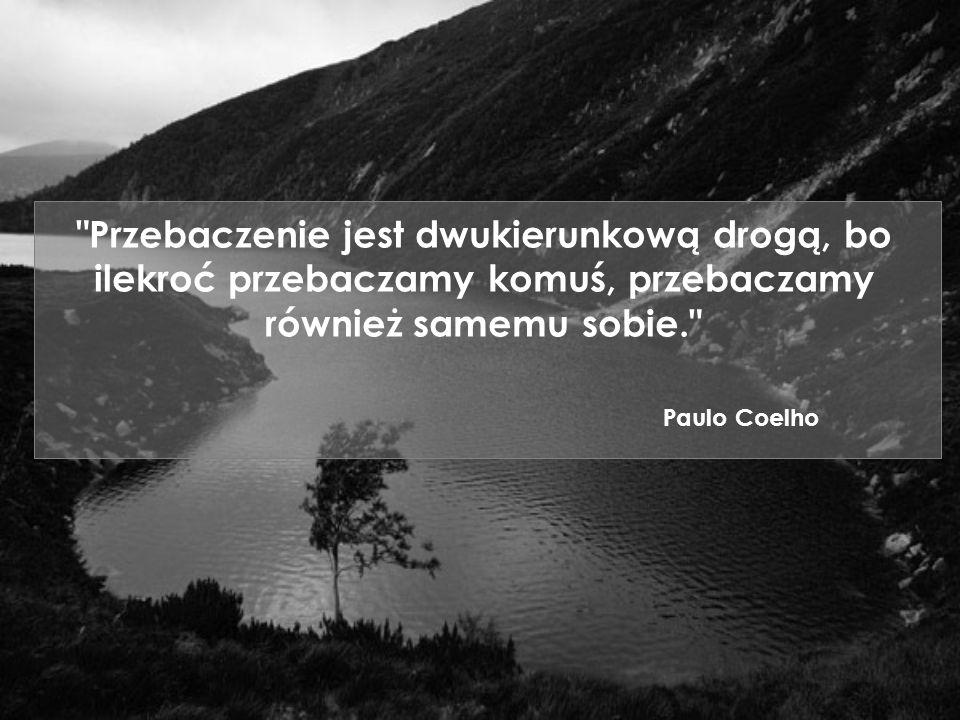Przebaczenie jest dwukierunkową drogą, bo ilekroć przebaczamy komuś, przebaczamy również samemu sobie. Paulo Coelho