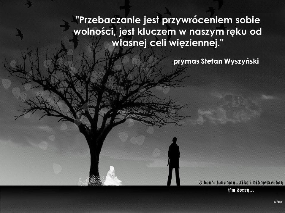 Przebaczanie jest przywróceniem sobie wolności, jest kluczem w naszym ręku od własnej celi więziennej. prymas Stefan Wyszyński