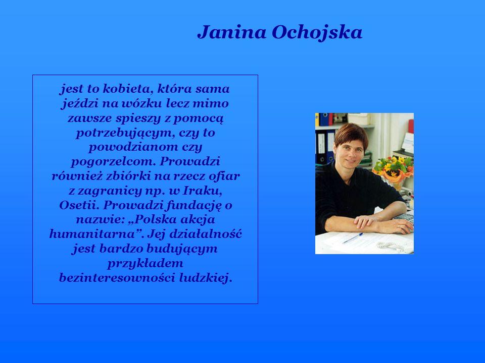 Janina Ochojska jest to kobieta, która sama jeździ na wózku lecz mimo zawsze spieszy z pomocą potrzebującym, czy to powodzianom czy pogorzelcom. Prowa