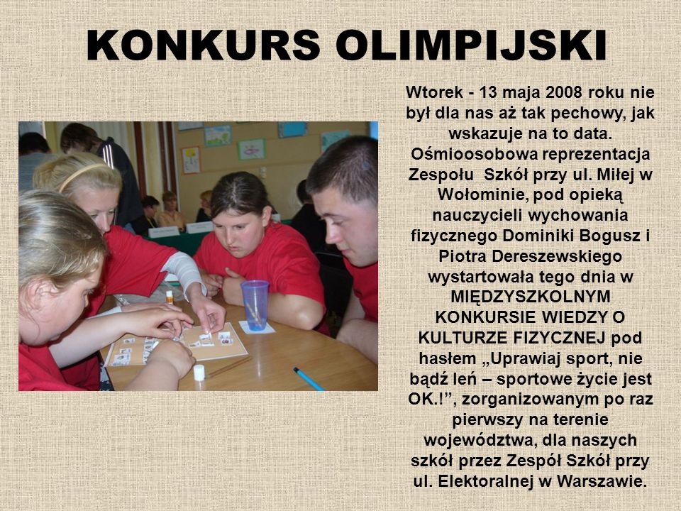 KONKURS OLIMPIJSKI Wtorek - 13 maja 2008 roku nie był dla nas aż tak pechowy, jak wskazuje na to data. Ośmioosobowa reprezentacja Zespołu Szkół przy u