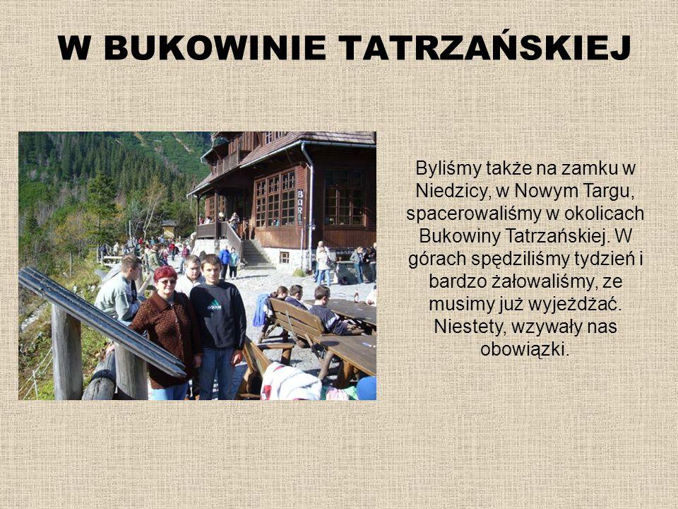 W BUKOWINIE TATRZAŃSKIEJ Byliśmy także na zamku w Niedzicy, w Nowym Targu, spacerowaliśmy w okolicach Bukowiny Tatrzańskiej. W górach spędziliśmy tydz
