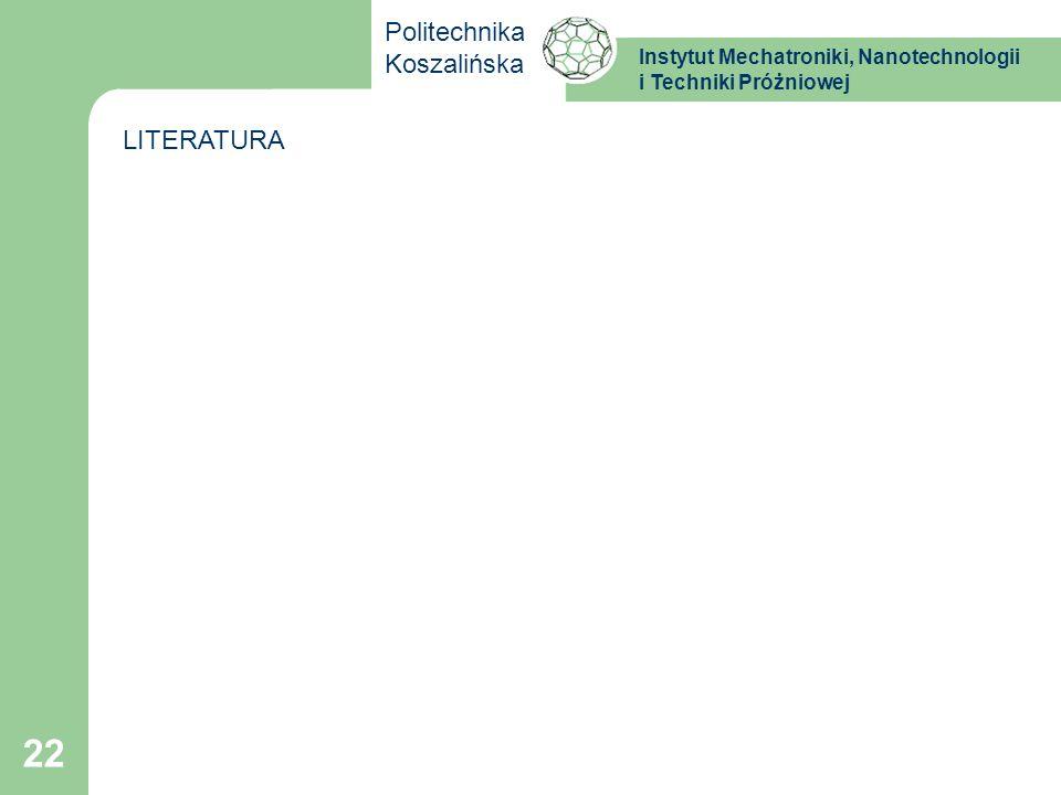 Instytut Mechatroniki, Nanotechnologii i Techniki Próżniowej Politechnika Koszalińska 22 LITERATURA