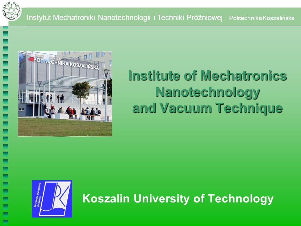 Instytut Mechatroniki Nanotechnologii i Techniki Próżniowej - Politechnika Koszalińska Koszalin University of Technology Institute of Mechatronics Nanotechnology and Vacuum Technique