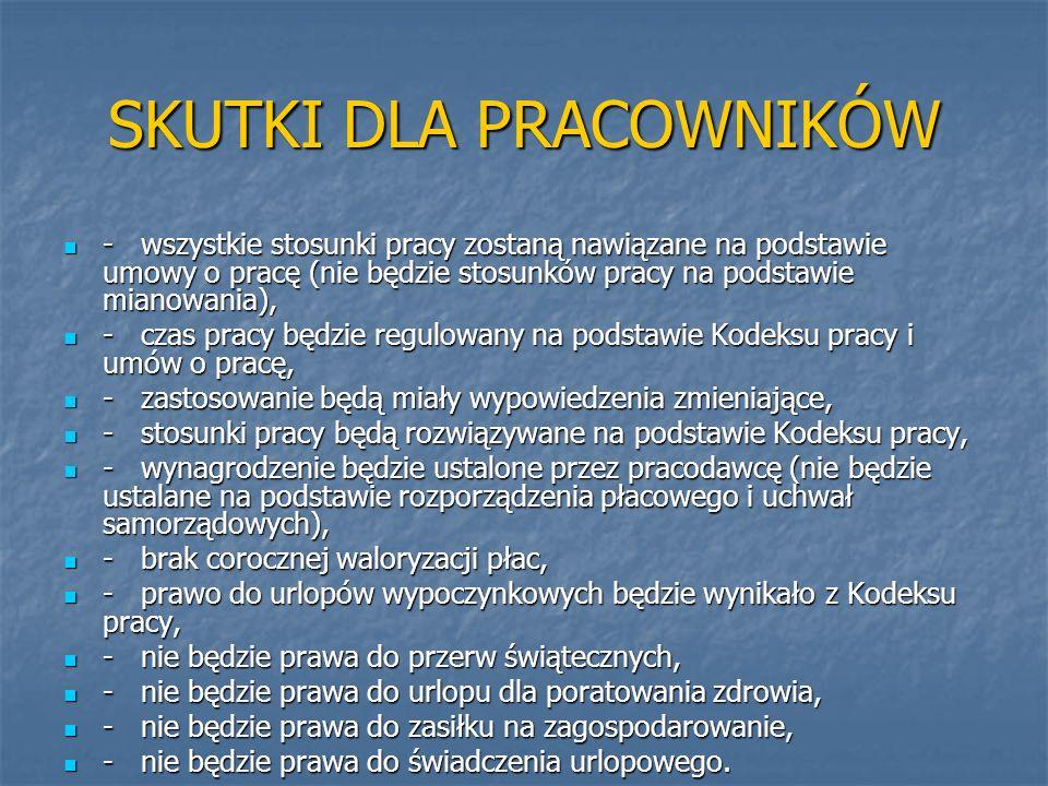 SKUTKI DLA PRACOWNIKÓW - wszystkie stosunki pracy zostaną nawiązane na podstawie umowy o pracę (nie będzie stosunków pracy na podstawie mianowania), -