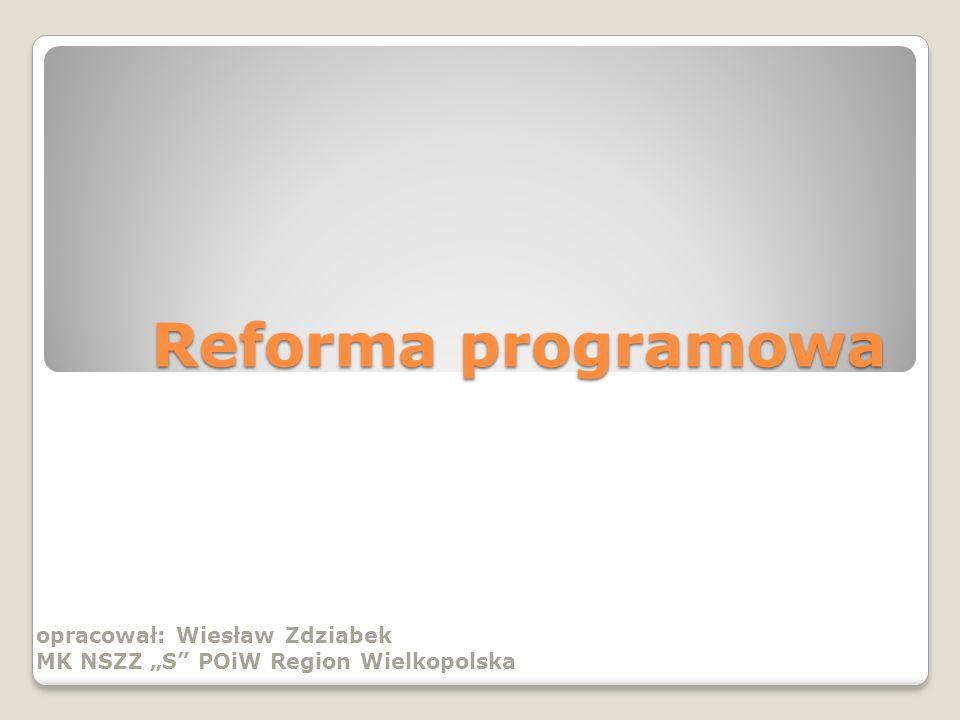 Reforma programowa opracował: Wiesław Zdziabek MK NSZZ S POiW Region Wielkopolska