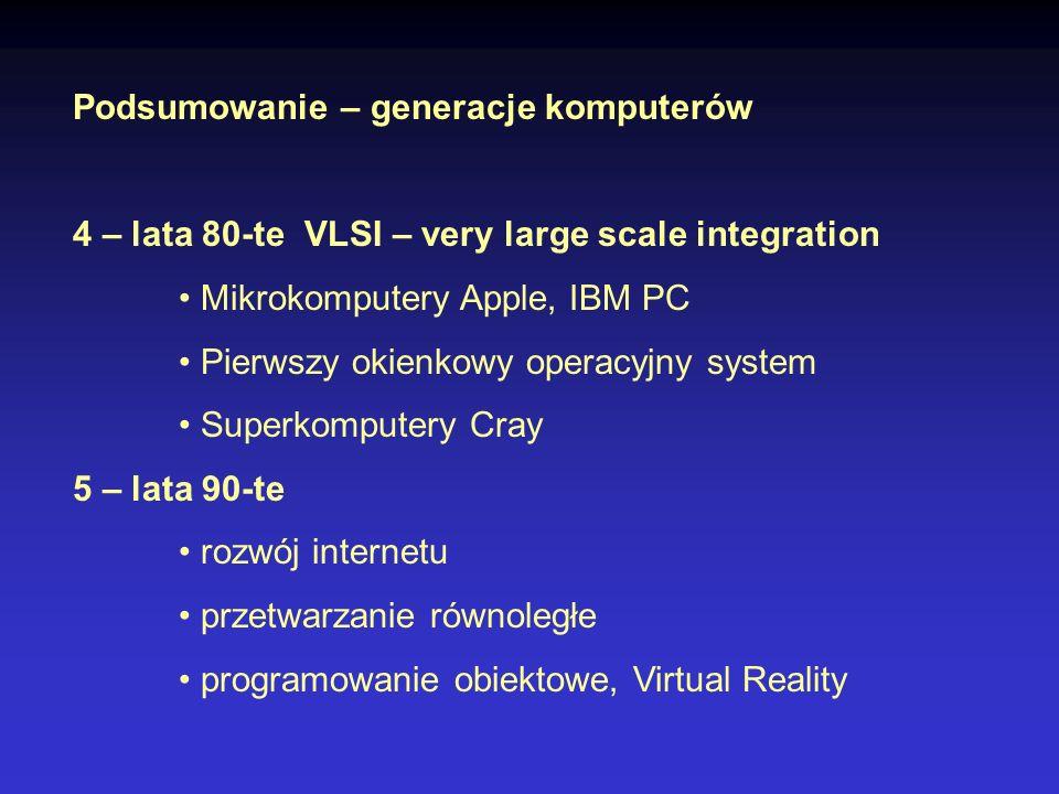 Podsumowanie – generacje komputerów 4 – lata 80-te VLSI – very large scale integration Mikrokomputery Apple, IBM PC Pierwszy okienkowy operacyjny syst