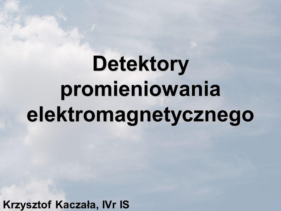 Detektory promieniowania elektromagnetycznego Krzysztof Kaczała, IVr IS