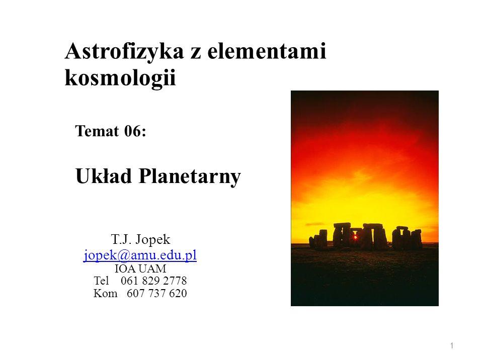 Astrofizyka z elementami kosmologii T.J. Jopek jopek@amu.edu.pl IOA UAM Tel 061 829 2778 Kom 607 737 620 Temat 06: Układ Planetarny 1