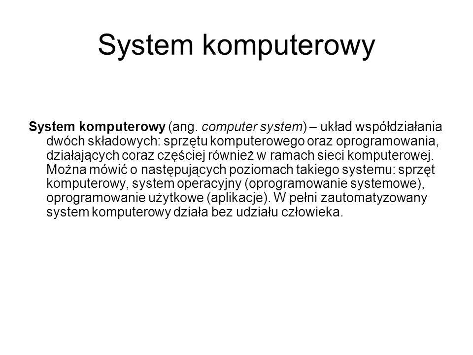 System komputerowy System komputerowy (ang. computer system) – układ współdziałania dwóch składowych: sprzętu komputerowego oraz oprogramowania, dział