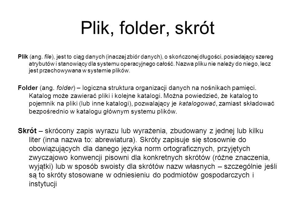 Plik, folder, skrót Plik (ang. file), jest to ciąg danych (inaczej zbiór danych), o skończonej długości, posiadający szereg atrybutów i stanowiący dla