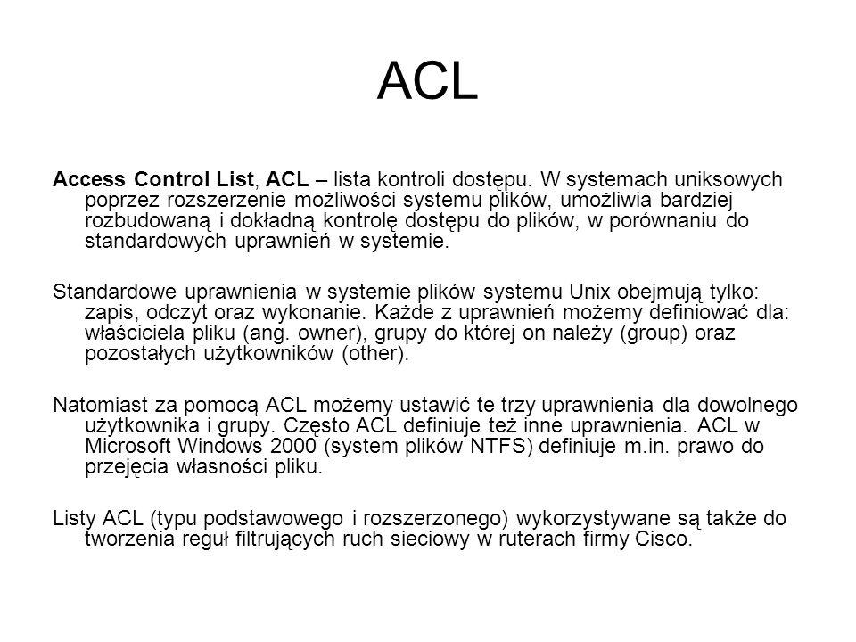 ACL Access Control List, ACL – lista kontroli dostępu. W systemach uniksowych poprzez rozszerzenie możliwości systemu plików, umożliwia bardziej rozbu