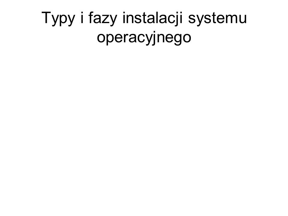 Typy i fazy instalacji systemu operacyjnego
