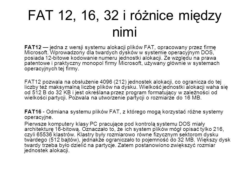 FAT 12, 16, 32 i różnice między nimi FAT12 jedna z wersji systemu alokacji plików FAT, opracowany przez firmę Microsoft. Wprowadzony dla twardych dysk