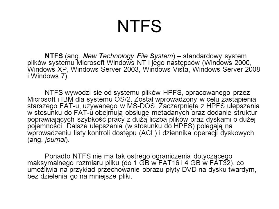 NTFS NTFS (ang. New Technology File System) – standardowy system plików systemu Microsoft Windows NT i jego następców (Windows 2000, Windows XP, Windo