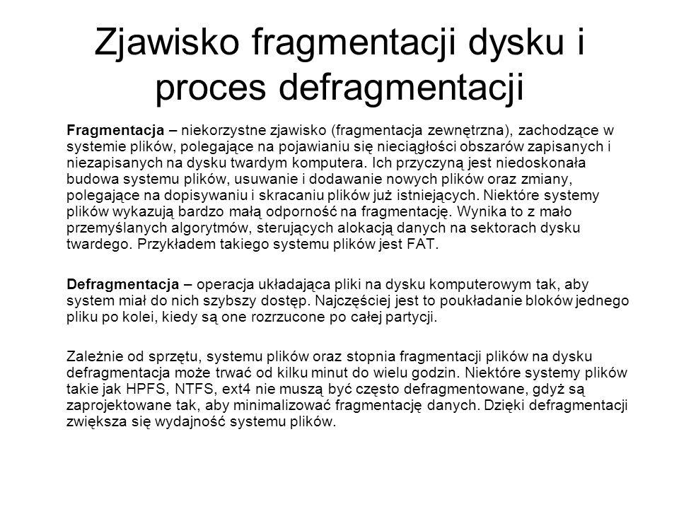 Zjawisko fragmentacji dysku i proces defragmentacji Fragmentacja – niekorzystne zjawisko (fragmentacja zewnętrzna), zachodzące w systemie plików, pole