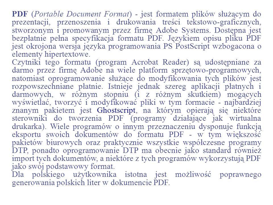 PDF (Portable Document Format) - jest formatem plików służącym do prezentacji, przenoszenia i drukowania treści tekstowo-graficznych, stworzonym i pro