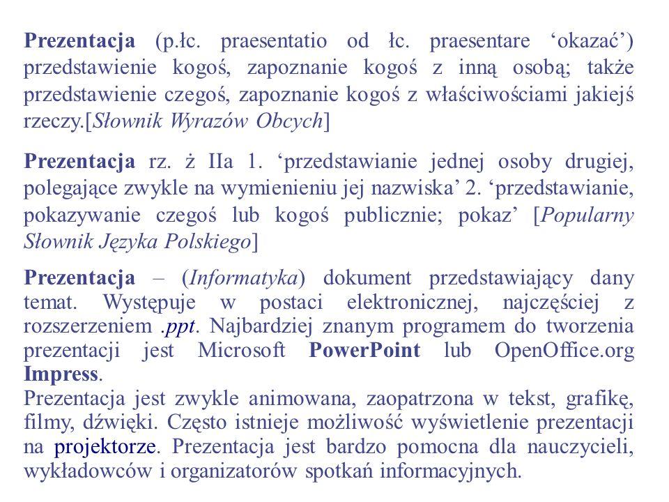 Prezentacja – (Informatyka) dokument przedstawiający dany temat. Występuje w postaci elektronicznej, najczęściej z rozszerzeniem.ppt. Najbardziej znan
