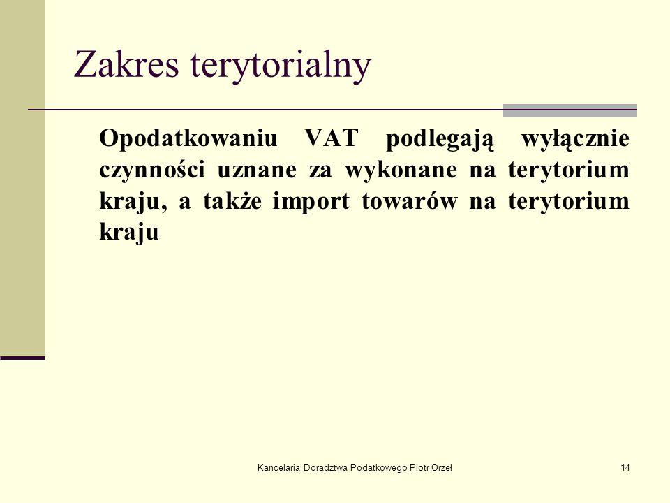 Kancelaria Doradztwa Podatkowego Piotr Orzeł14 Zakres terytorialny Opodatkowaniu VAT podlegają wyłącznie czynności uznane za wykonane na terytorium kr