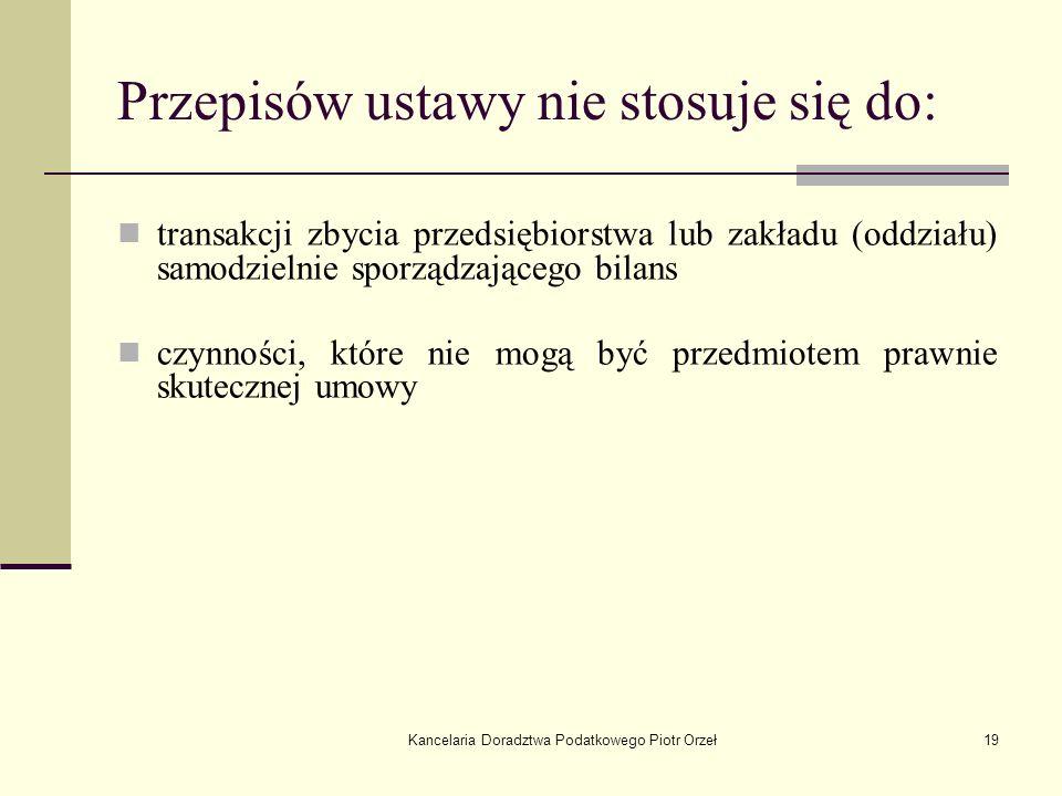 Kancelaria Doradztwa Podatkowego Piotr Orzeł19 Przepisów ustawy nie stosuje się do: transakcji zbycia przedsiębiorstwa lub zakładu (oddziału) samodzie
