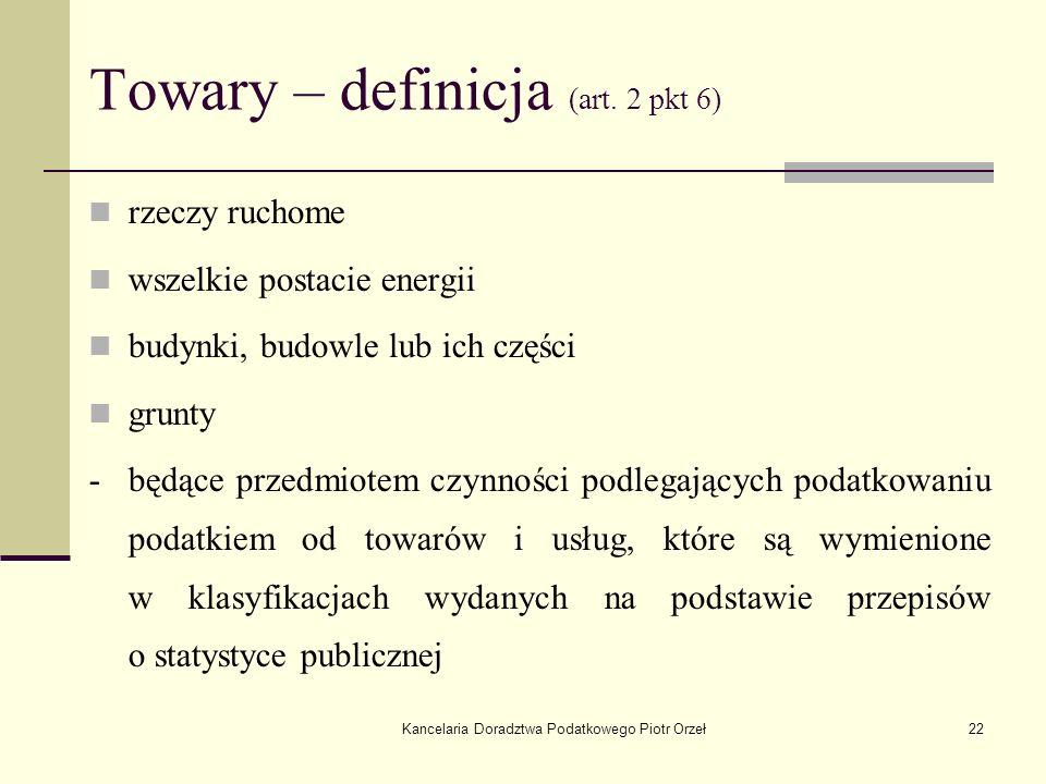 Kancelaria Doradztwa Podatkowego Piotr Orzeł22 Towary – definicja (art. 2 pkt 6) rzeczy ruchome wszelkie postacie energii budynki, budowle lub ich czę