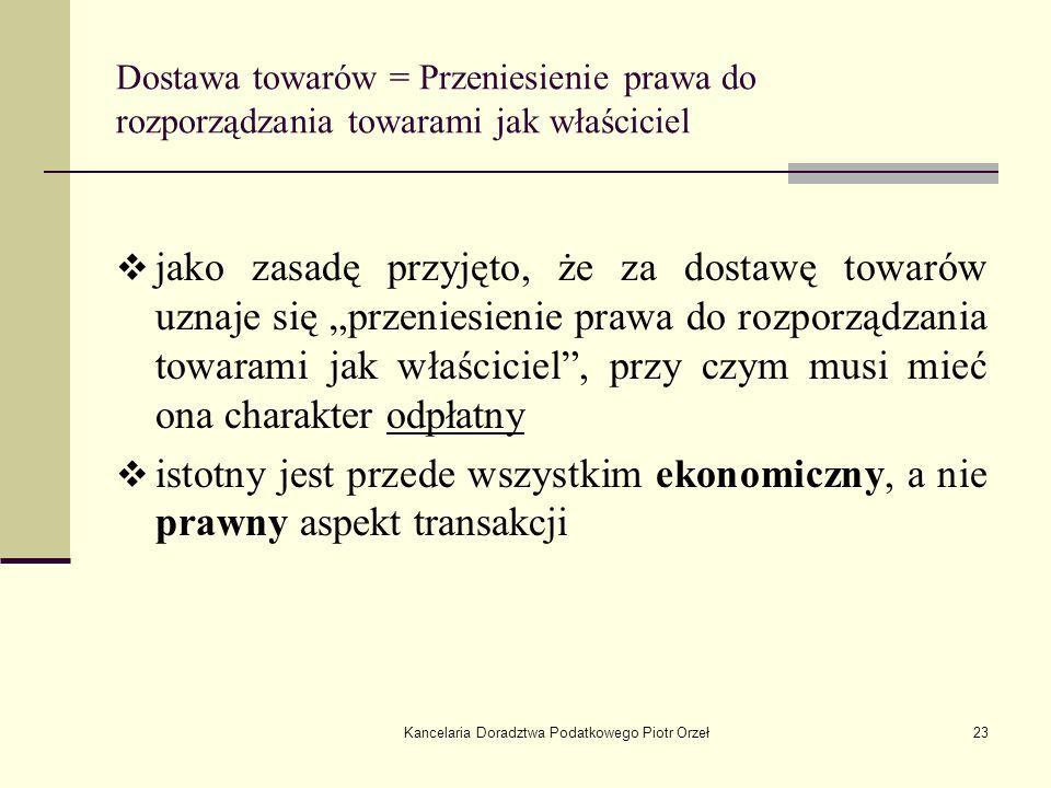 Kancelaria Doradztwa Podatkowego Piotr Orzeł23 Dostawa towarów = Przeniesienie prawa do rozporządzania towarami jak właściciel jako zasadę przyjęto, ż