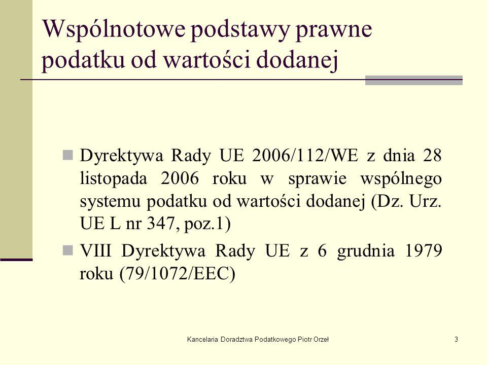Kancelaria Doradztwa Podatkowego Piotr Orzeł3 Wspólnotowe podstawy prawne podatku od wartości dodanej Dyrektywa Rady UE 2006/112/WE z dnia 28 listopad
