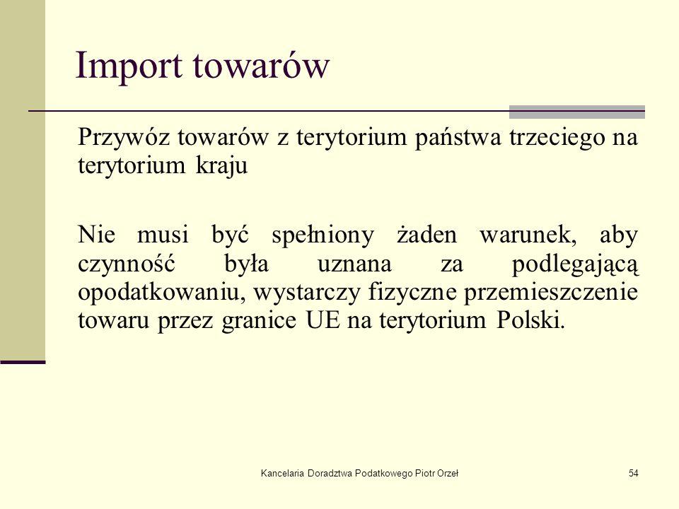 Kancelaria Doradztwa Podatkowego Piotr Orzeł54 Import towarów Przywóz towarów z terytorium państwa trzeciego na terytorium kraju Nie musi być spełnion