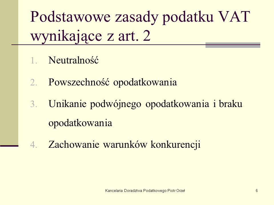 Kancelaria Doradztwa Podatkowego Piotr Orzeł6 Podstawowe zasady podatku VAT wynikające z art. 2 1. Neutralność 2. Powszechność opodatkowania 3. Unikan