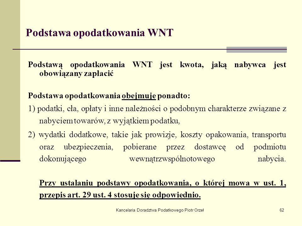 Kancelaria Doradztwa Podatkowego Piotr Orzeł62 Podstawa opodatkowania WNT Podstawą opodatkowania WNT jest kwota, jaką nabywca jest obowiązany zapłacić