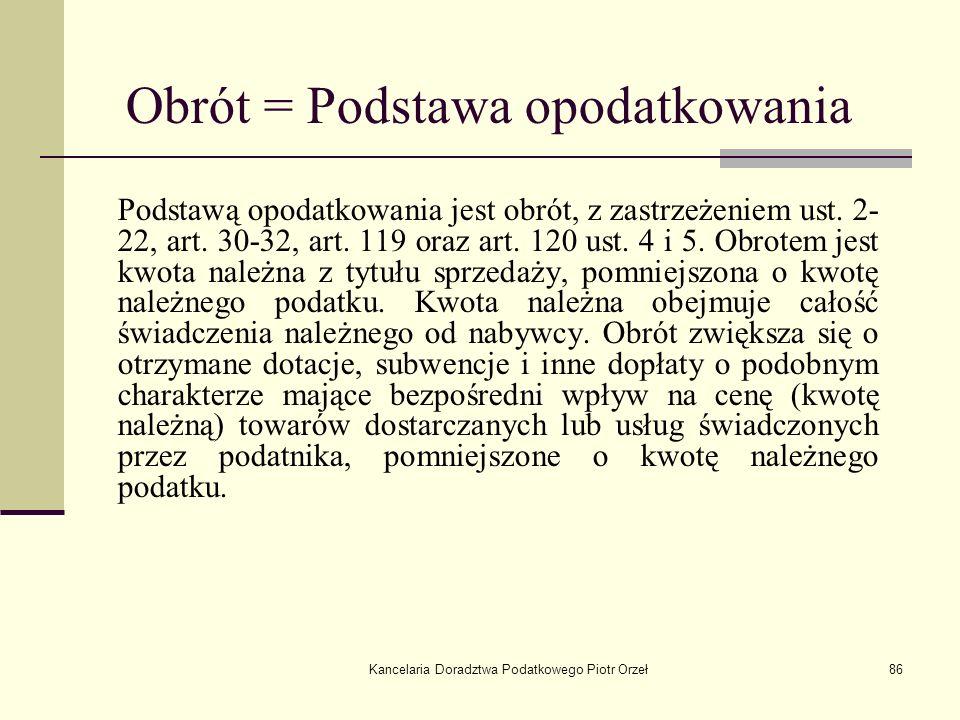 Kancelaria Doradztwa Podatkowego Piotr Orzeł86 Podstawą opodatkowania jest obrót, z zastrzeżeniem ust. 2- 22, art. 30-32, art. 119 oraz art. 120 ust.