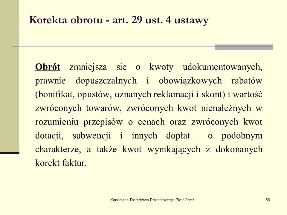 Kancelaria Doradztwa Podatkowego Piotr Orzeł88 Korekta obrotu - art. 29 ust. 4 ustawy Obrót zmniejsza się o kwoty udokumentowanych, prawnie dopuszczal