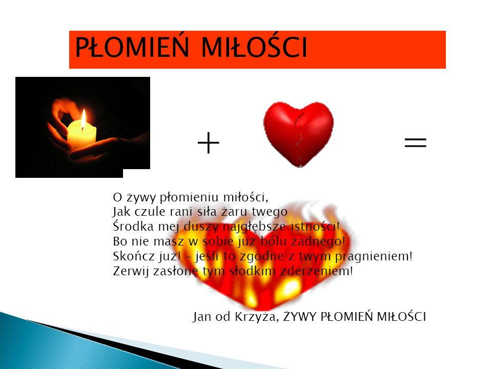PŁOMIEŃ MIŁOŚCI += O żywy płomieniu miłości, Jak czule rani siła żaru twego Środka mej duszy najgłębsze istności.