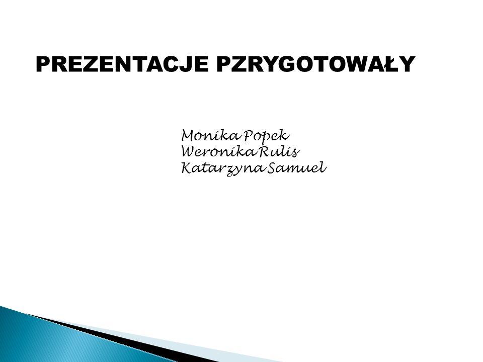 PREZENTACJE PZRYGOTOWAŁY Monika Popek Weronika Rulis Katarzyna Samuel