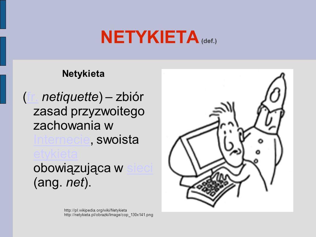 NETYKIETA (def.) Netykieta (fr. netiquette) – zbiór zasad przyzwoitego zachowania w Internecie, swoista etykieta obowiązująca w sieci (ang. net).fr. I