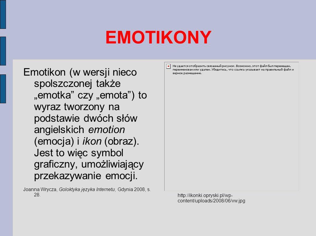 EMOTIKONY Emotikony są zwykle kombinacją znaków interpunkcyjnych (jak choćby najbardziej znany symbol: uśmiech, złożony z dwukropka, myślnika i nawiasu zamykającego), ale także liter, cyfr oraz innych symboli, jakie dostępne na klawiaturze komputera.